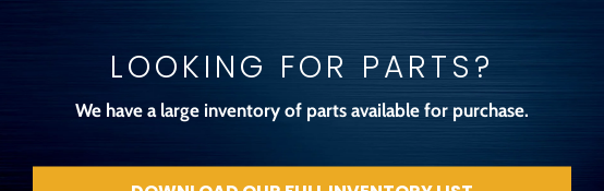 Looking for Parts?  We have a large inventory of parts available for purchase. Download Our Full Inventory List