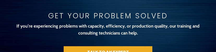 Get Your Problem Solved  If you're experiencing problems with capacity, efficiency, or production  quality, our training and consulting technicians can help. Talk to An Expert
